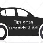 Tips cara aman dan nyaman sewa mobil di Bali